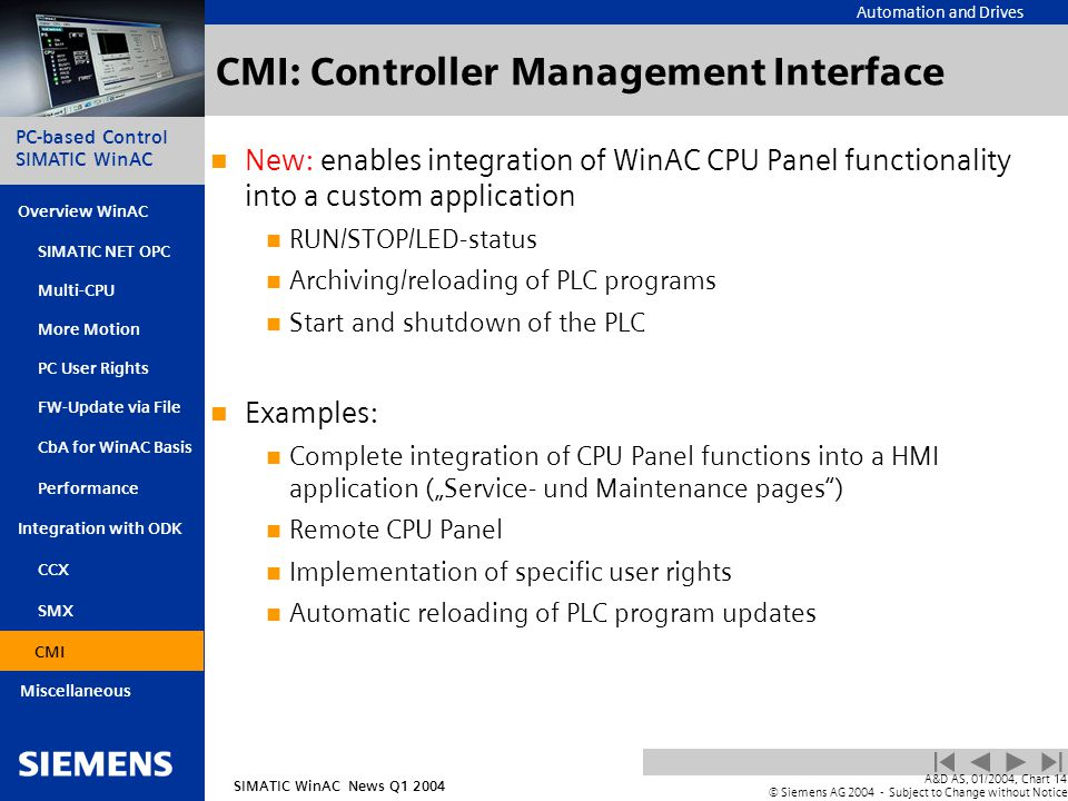 "Automation and Drives SIMATIC WinAC News Q1 2004 PC-based Control SIMATIC WinAC Overview WinAC PC User Rights FW-Update via File CbA for WinAC Basis Integration with ODK SIMATIC NET OPC Multi-CPU More Motion SMX CMI Miscellaneous A&D AS, 01/2004, Chart14 © Siemens AG 2004 - Subject to Change without Notice Performance CCX CMI: Controller Management Interface New: enables integration of WinAC CPU Panel functionality into a custom application RUN/STOP/LED-status Archiving/reloading of PLC programs Start and shutdown of the PLC Examples: Complete integration of CPU Panel functions into a HMI application (""Service- und Maintenance pages ) Remote CPU Panel Implementation of specific user rights Automatic reloading of PLC program updates CMI"