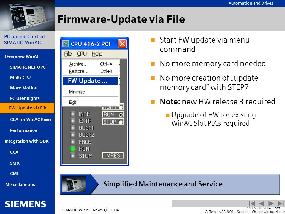"Automation and Drives SIMATIC WinAC News Q1 2004 PC-based Control SIMATIC WinAC Overview WinAC PC User Rights FW-Update via File CbA for WinAC Basis Integration with ODK SIMATIC NET OPC Multi-CPU More Motion SMX CMI Miscellaneous A&D AS, 01/2004, Chart7 © Siemens AG 2004 - Subject to Change without Notice Performance CCX Firmware-Update via File Start FW update via menu command No more memory card needed No more creation of ""update memory card with STEP7 Note: new HW release 3 required Upgrade of HW for existing WinAC Slot PLCs required Simplified Maintenance and Service FW-Update via File FW Update..."
