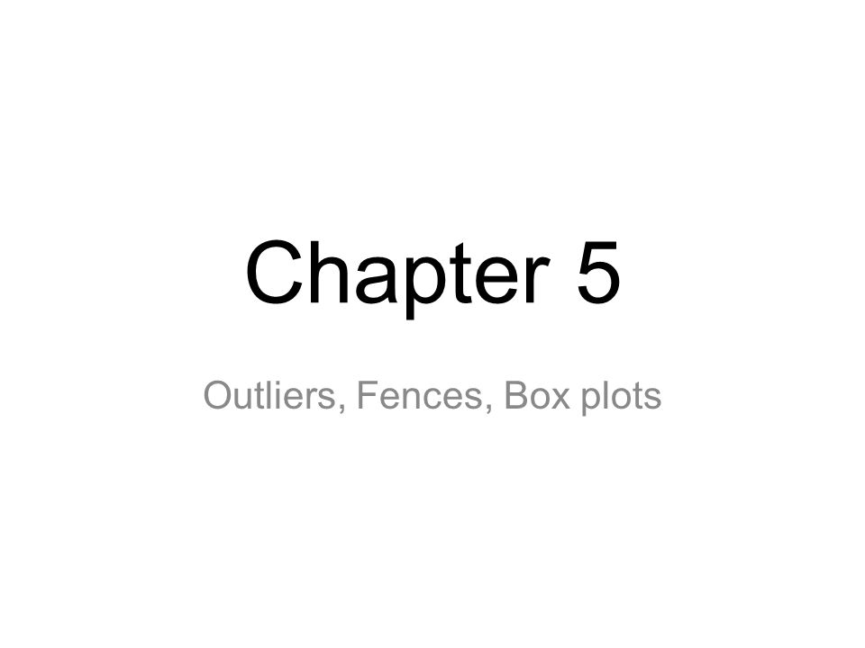 Chapter 5 Outliers, Fences, Box plots