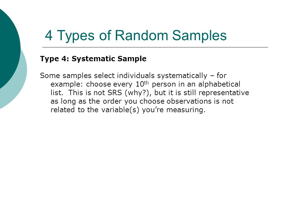 4 Types of Random Samples Type 4: Systematic Sample Some samples select individuals systematically – for example: choose every 10 th person in an alphabetical list.