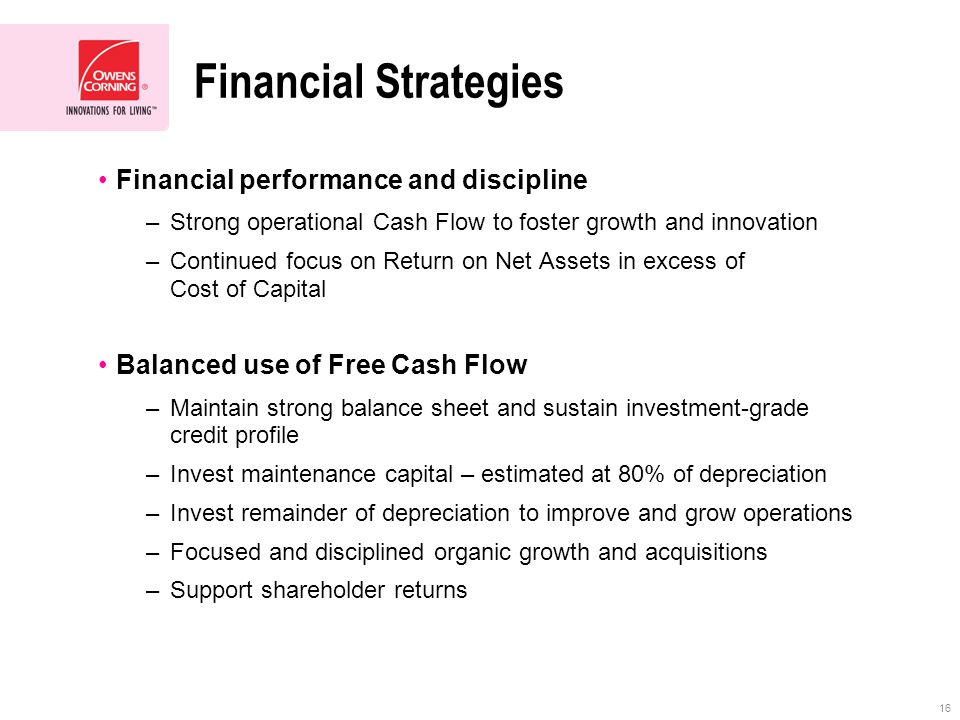 16 Financial Strategies Financial performance and discipline –Strong operational Cash Flow to foster growth and innovation –Continued focus on Return on Net Assets in excess of Cost of Capital Balanced use of Free Cash Flow –Maintain strong balance sheet and sustain investment-grade credit profile –Invest maintenance capital – estimated at 80% of depreciation –Invest remainder of depreciation to improve and grow operations –Focused and disciplined organic growth and acquisitions –Support shareholder returns