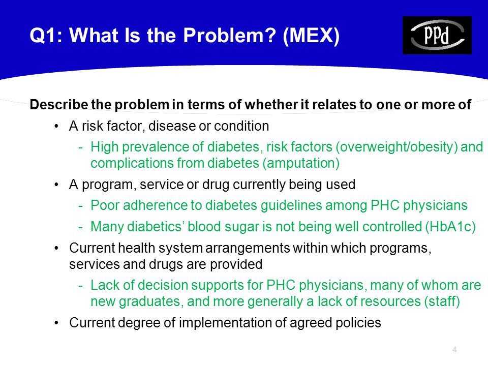 4 Describe the problem in terms of whether it relates to one or more of A risk factor, disease or condition -High prevalence of diabetes, risk factors (overweight/obesity) and complications from diabetes (amputation) A program, service or drug currently being used -Poor adherence to diabetes guidelines among PHC physicians -Many diabetics' blood sugar is not being well controlled (HbA1c) Current health system arrangements within which programs, services and drugs are provided -Lack of decision supports for PHC physicians, many of whom are new graduates, and more generally a lack of resources (staff) Current degree of implementation of agreed policies Q1: What Is the Problem.