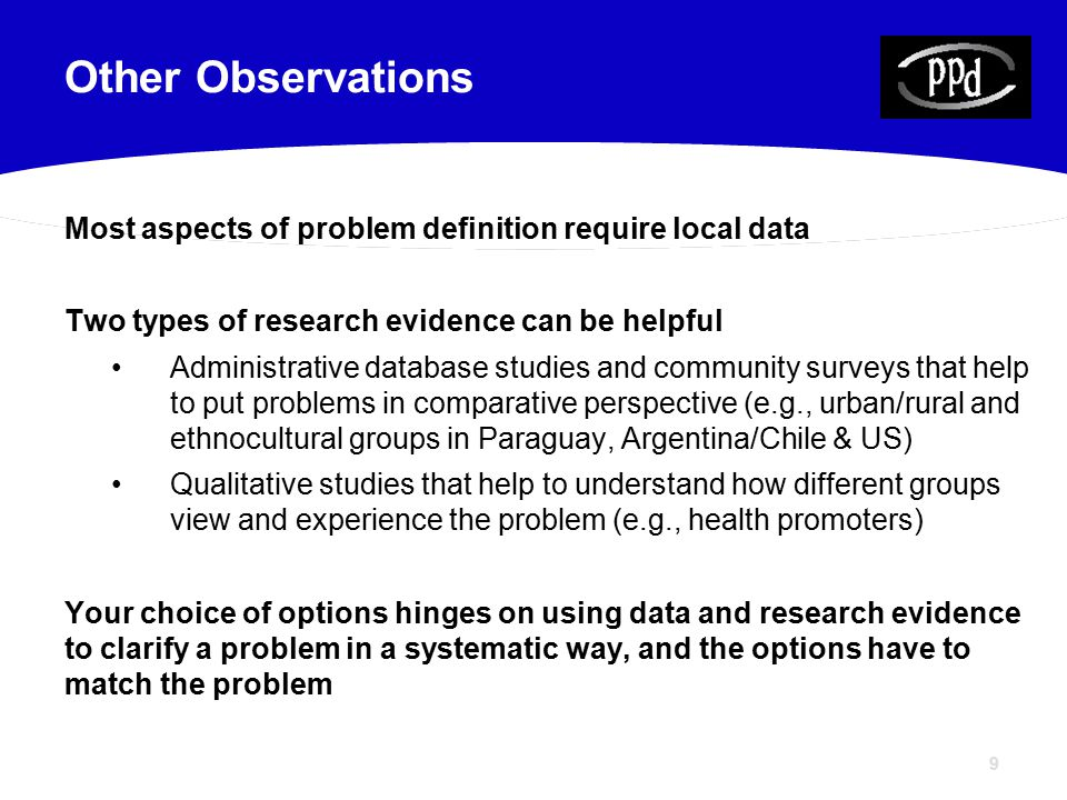 9 Most aspects of problem definition require local data Two types of research evidence can be helpful Administrative database studies and community surveys that help to put problems in comparative perspective (e.g., urban/rural and ethnocultural groups in Paraguay, Argentina/Chile & US) Qualitative studies that help to understand how different groups view and experience the problem (e.g., health promoters) Your choice of options hinges on using data and research evidence to clarify a problem in a systematic way, and the options have to match the problem Other Observations