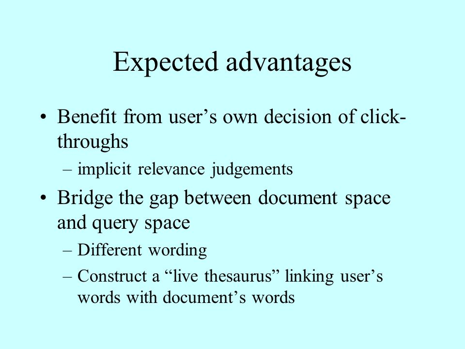 Expected advantages Benefit from user's own decision of click- throughs –implicit relevance judgements Bridge the gap between document space and query space –Different wording –Construct a live thesaurus linking user's words with document's words
