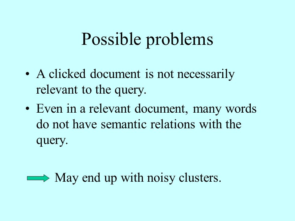 Possible problems A clicked document is not necessarily relevant to the query.