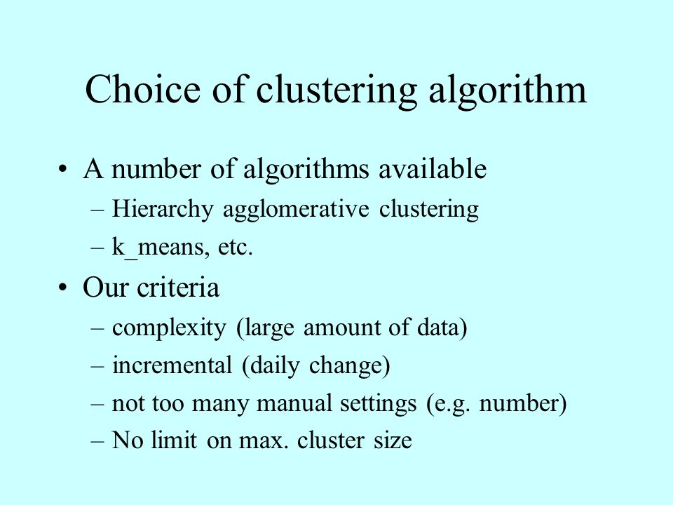 Choice of clustering algorithm A number of algorithms available –Hierarchy agglomerative clustering –k_means, etc.