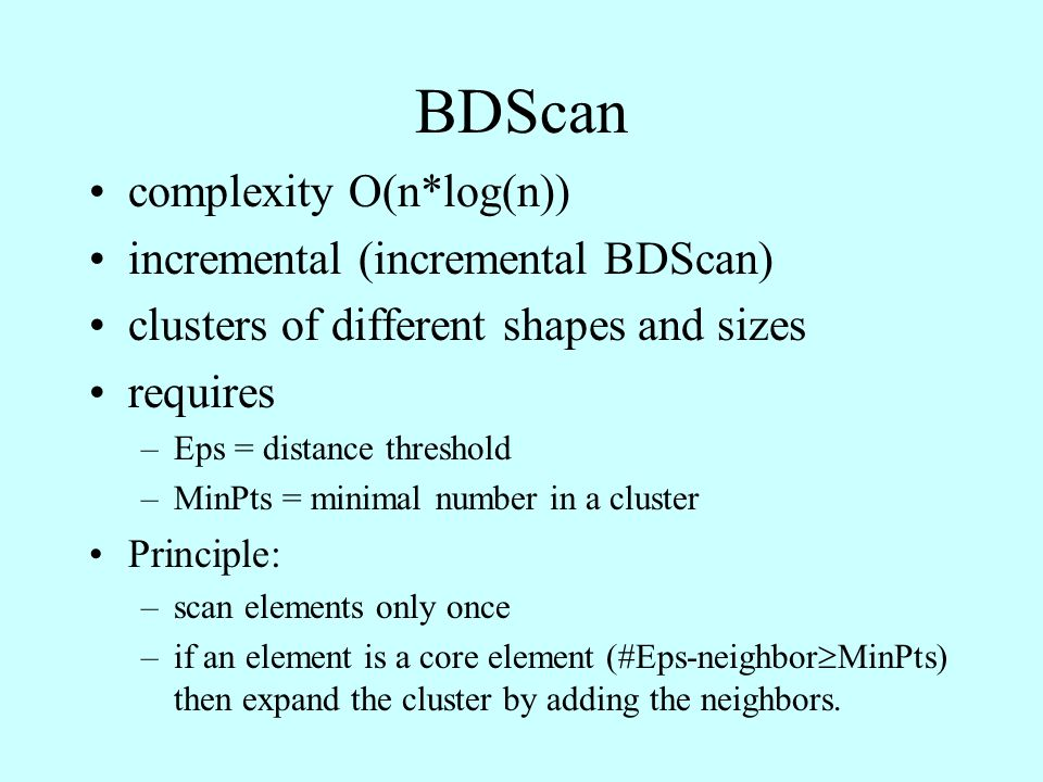 BDScan complexity O(n*log(n)) incremental (incremental BDScan) clusters of different shapes and sizes requires –Eps = distance threshold –MinPts = minimal number in a cluster Principle: –scan elements only once –if an element is a core element (#Eps-neighbor  MinPts) then expand the cluster by adding the neighbors.