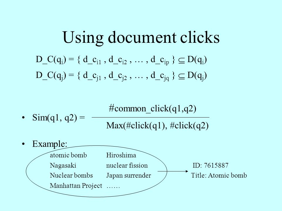 Using document clicks D_C(q i ) = { d_c i1, d_c i2, …, d_c ip }  D(q i ) D_C(q j ) = { d_c j1, d_c j2, …, d_c jq }  D(q j ) # common_click(q1,q2) Sim(q1, q2) = Max(#click(q1), #click(q2) Example: atomic bomb Hiroshima Nagasaki nuclear fission ID: 7615887 Nuclear bombs Japan surrenderTitle: Atomic bomb Manhattan Project ……