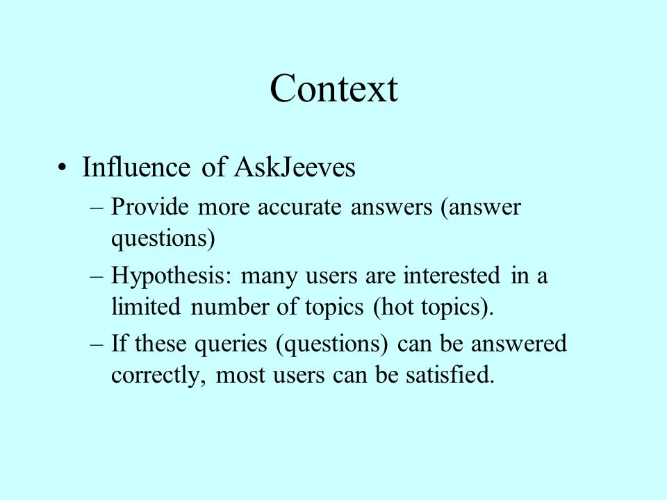 Context Influence of AskJeeves –Provide more accurate answers (answer questions) –Hypothesis: many users are interested in a limited number of topics