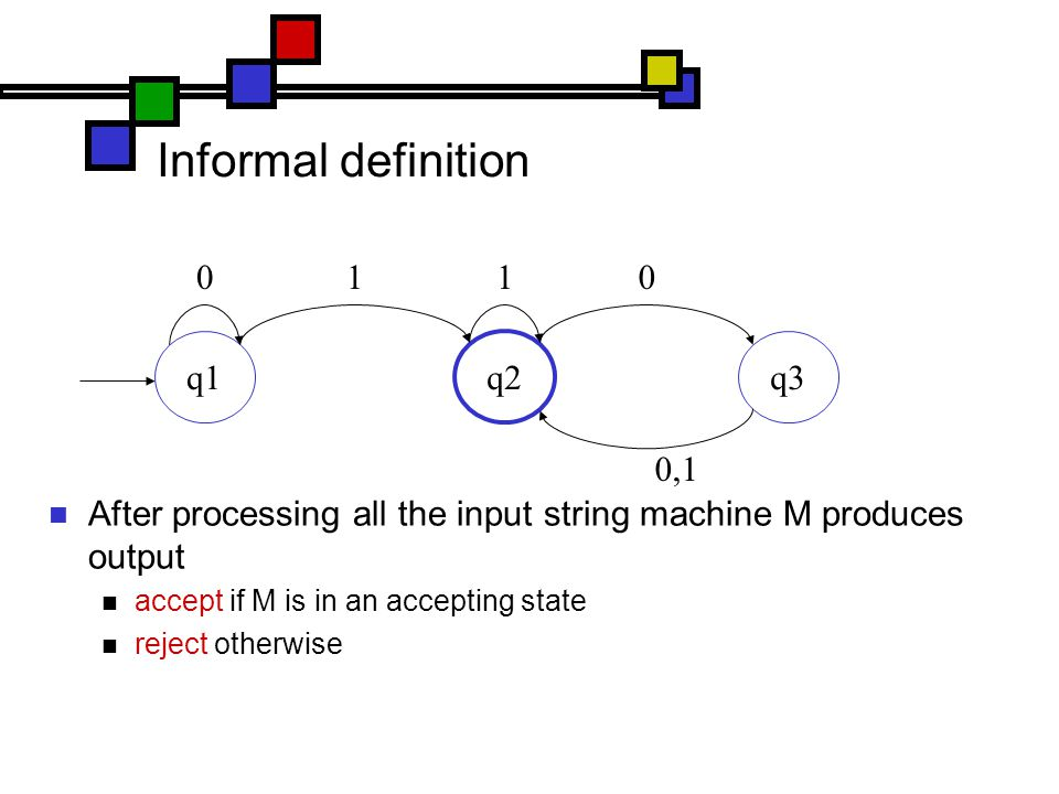 Informal definition After processing all the input string machine M produces output accept if M is in an accepting state reject otherwise q1 q2 q3 0110 0,1