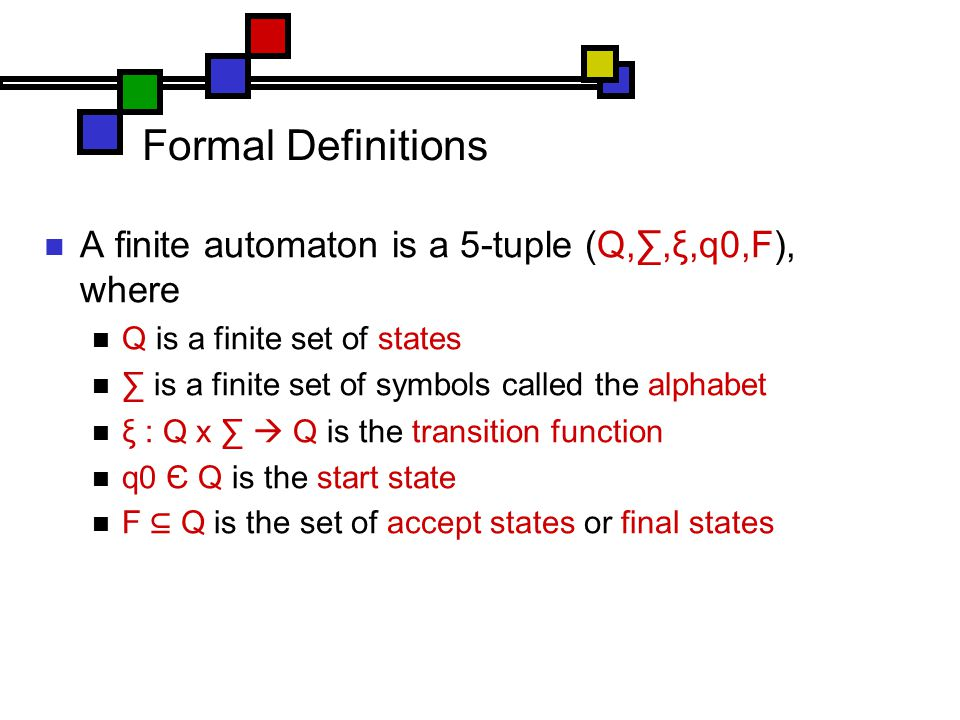 Formal Definitions A finite automaton is a 5-tuple (Q,∑,ξ,q0,F), where Q is a finite set of states ∑ is a finite set of symbols called the alphabet ξ : Q x ∑  Q is the transition function q0 Є Q is the start state F ⊆ Q is the set of accept states or final states