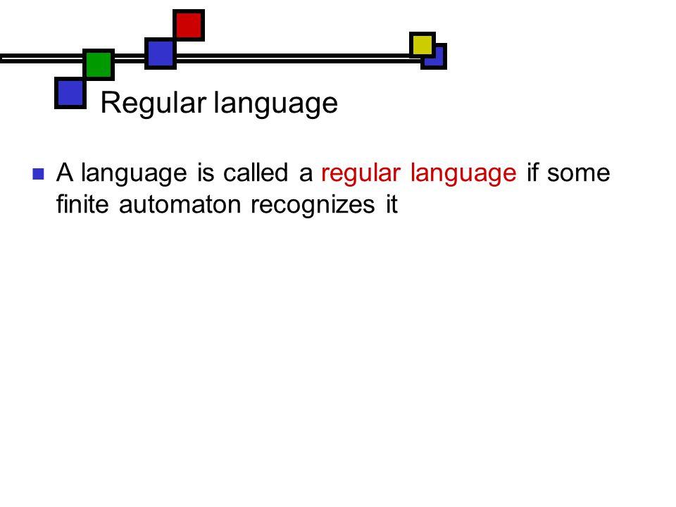 Regular language A language is called a regular language if some finite automaton recognizes it