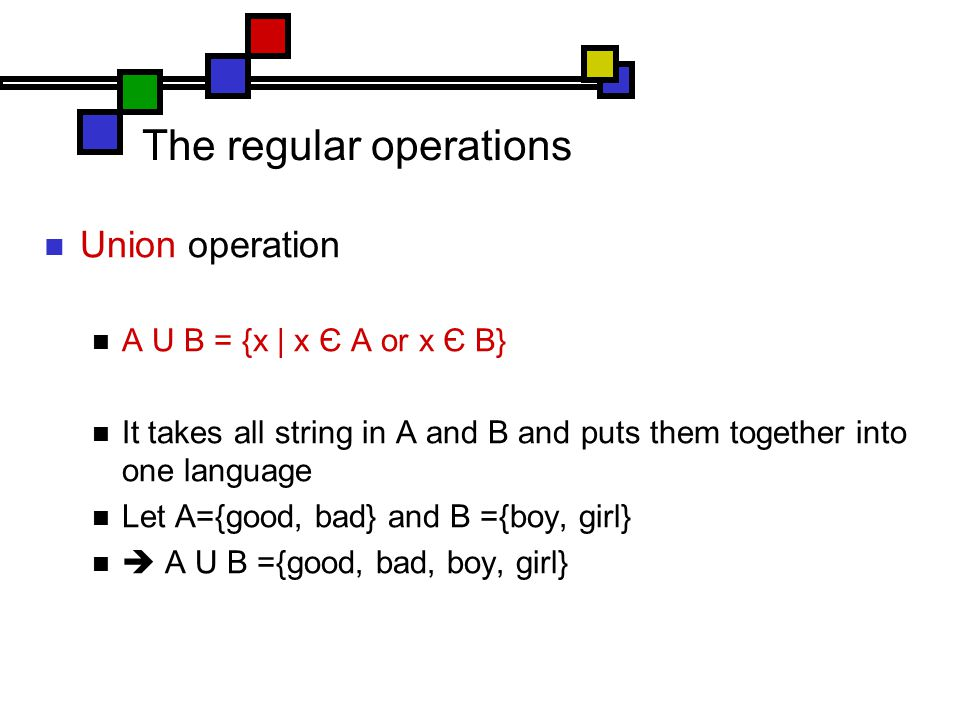 The regular operations Union operation A U B = {x | x Є A or x Є B} It takes all string in A and B and puts them together into one language Let A={good, bad} and B ={boy, girl}  A U B ={good, bad, boy, girl}
