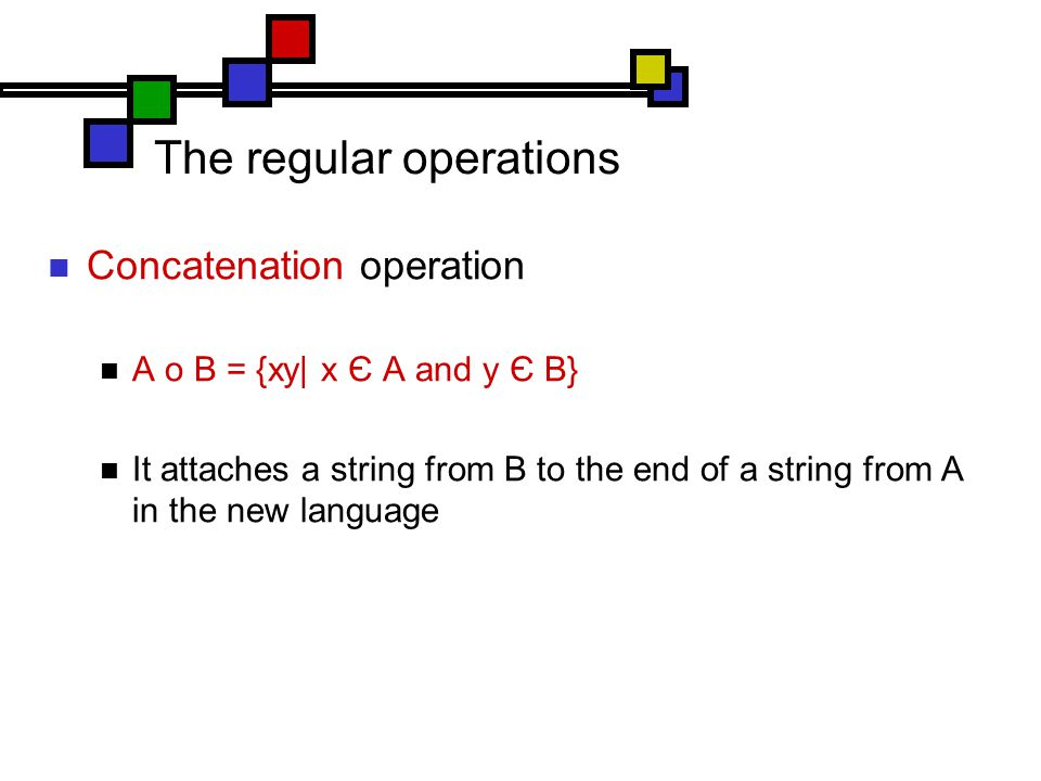 The regular operations Concatenation operation A o B = {xy| x Є A and y Є B} It attaches a string from B to the end of a string from A in the new language