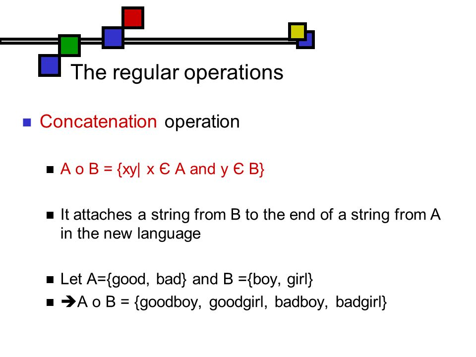 The regular operations Concatenation operation A o B = {xy| x Є A and y Є B} It attaches a string from B to the end of a string from A in the new language Let A={good, bad} and B ={boy, girl}  A o B = {goodboy, goodgirl, badboy, badgirl}