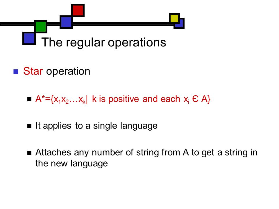 The regular operations Star operation A*={x 1 x 2 …x k | k is positive and each x i Є A} It applies to a single language Attaches any number of string from A to get a string in the new language