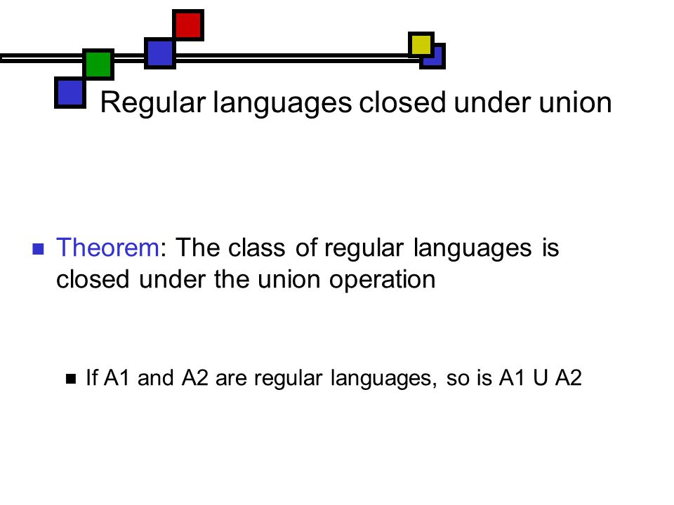 Regular languages closed under union Theorem: The class of regular languages is closed under the union operation If A1 and A2 are regular languages, so is A1 U A2