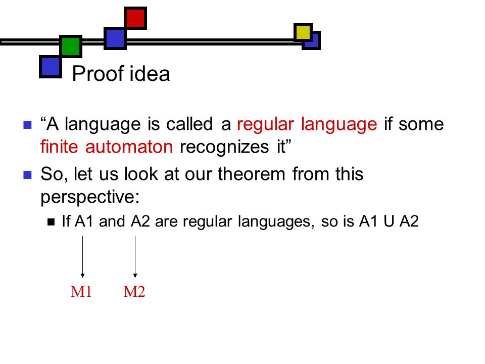 Proof idea A language is called a regular language if some finite automaton recognizes it So, let us look at our theorem from this perspective: If A1 and A2 are regular languages, so is A1 U A2 M1M2