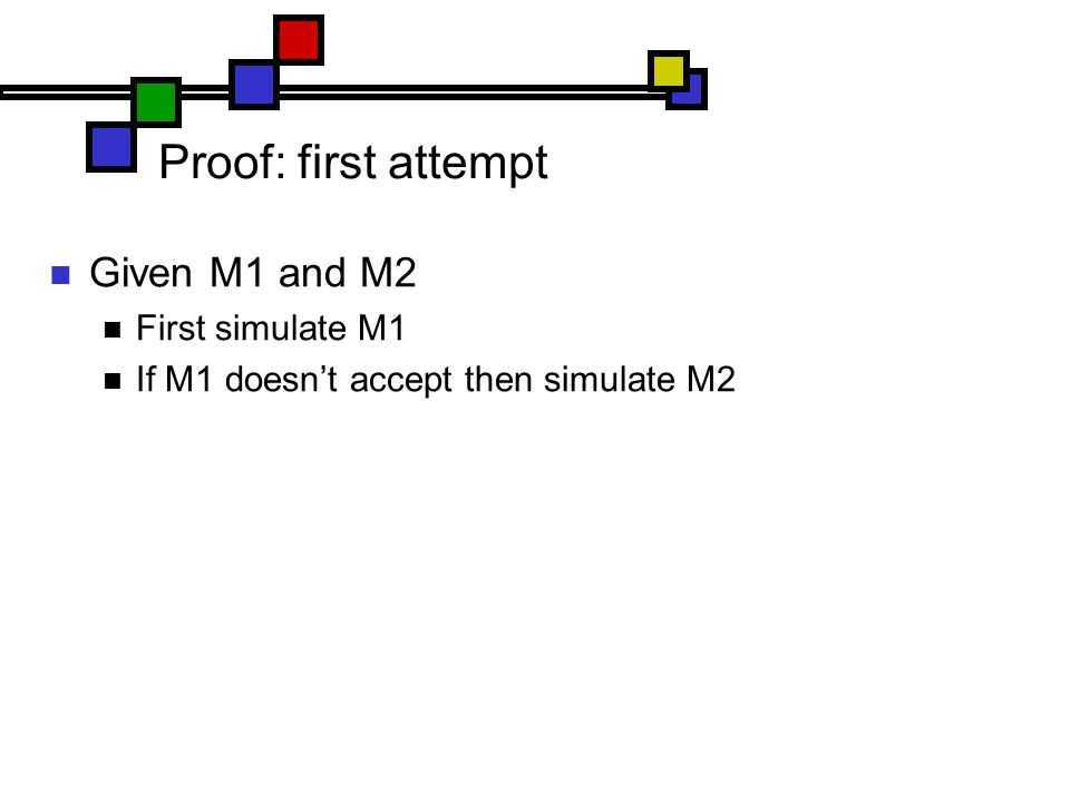 Proof: first attempt Given M1 and M2 First simulate M1 If M1 doesn't accept then simulate M2
