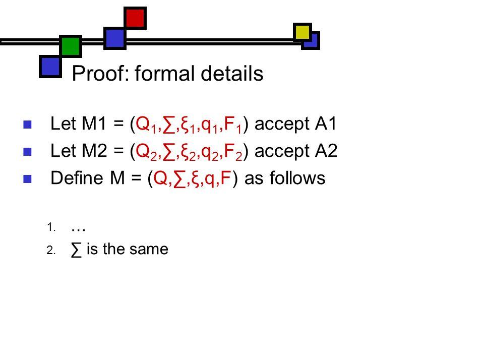 Proof: formal details Let M1 = (Q 1,∑,ξ 1,q 1,F 1 ) accept A1 Let M2 = (Q 2,∑,ξ 2,q 2,F 2 ) accept A2 Define M = (Q,∑,ξ,q,F) as follows  …  ∑ is the same