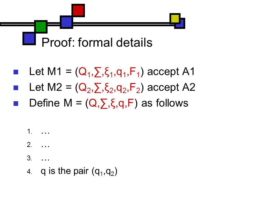 Proof: formal details Let M1 = (Q 1,∑,ξ 1,q 1,F 1 ) accept A1 Let M2 = (Q 2,∑,ξ 2,q 2,F 2 ) accept A2 Define M = (Q,∑,ξ,q,F) as follows  …  …  …  q is the pair (q 1,q 2 )