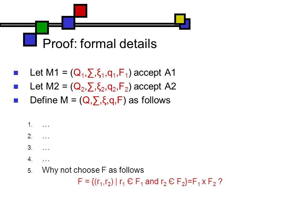 Proof: formal details Let M1 = (Q 1,∑,ξ 1,q 1,F 1 ) accept A1 Let M2 = (Q 2,∑,ξ 2,q 2,F 2 ) accept A2 Define M = (Q,∑,ξ,q,F) as follows  …  …  …  …  Why not choose F as follows F = {(r 1,r 2 ) | r 1 Є F 1 and r 2 Є F 2 }=F 1 x F 2