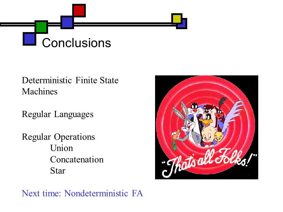 Conclusions Deterministic Finite State Machines Regular Languages Regular Operations Union Concatenation Star Next time: Nondeterministic FA