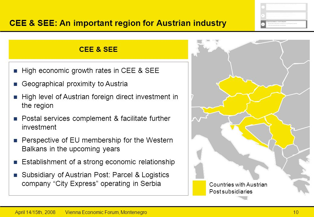 Vienna Economic Forum, MontenegroApril 14/15th, 200810 CEE & SEE: An important region for Austrian industry High economic growth rates in CEE & SEE Geographical proximity to Austria High level of Austrian foreign direct investment in the region Postal services complement & facilitate further investment Perspective of EU membership for the Western Balkans in the upcoming years Establishment of a strong economic relationship Subsidiary of Austrian Post: Parcel & Logistics company City Express operating in Serbia CEE & SEE Countries with Austrian Post subsidiaries