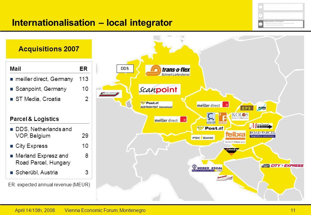 Vienna Economic Forum, MontenegroApril 14/15th, 200811 Internationalisation – local integrator DDS Acquisitions 2007 Mail ER meiller direct, Germany 113 Scanpoint, Germany 10 ST Media, Croatia2 Parcel & Logistics DDS, Netherlands and VOP, Belgium29 City Express10 Merland Expresz and 8 Road Parcel, Hungary Scherübl, Austria3 ER: expected annual revenue (MEUR)