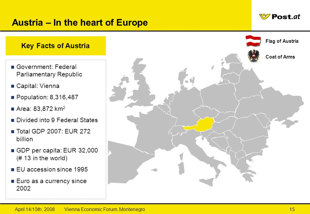 Vienna Economic Forum, MontenegroApril 14/15th, 200815 Austria – In the heart of Europe Key Facts of Austria Government: Federal Parliamentary Republi