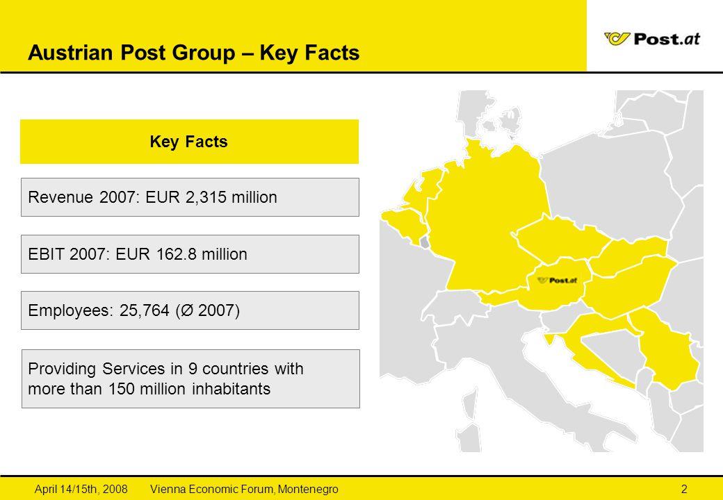 Vienna Economic Forum, MontenegroApril 14/15th, 20082 Austrian Post Group – Key Facts Key Facts Revenue 2007: EUR 2,315 million Providing Services in 9 countries with more than 150 million inhabitants EBIT 2007: EUR 162.8 million Employees: 25,764 (Ø 2007)