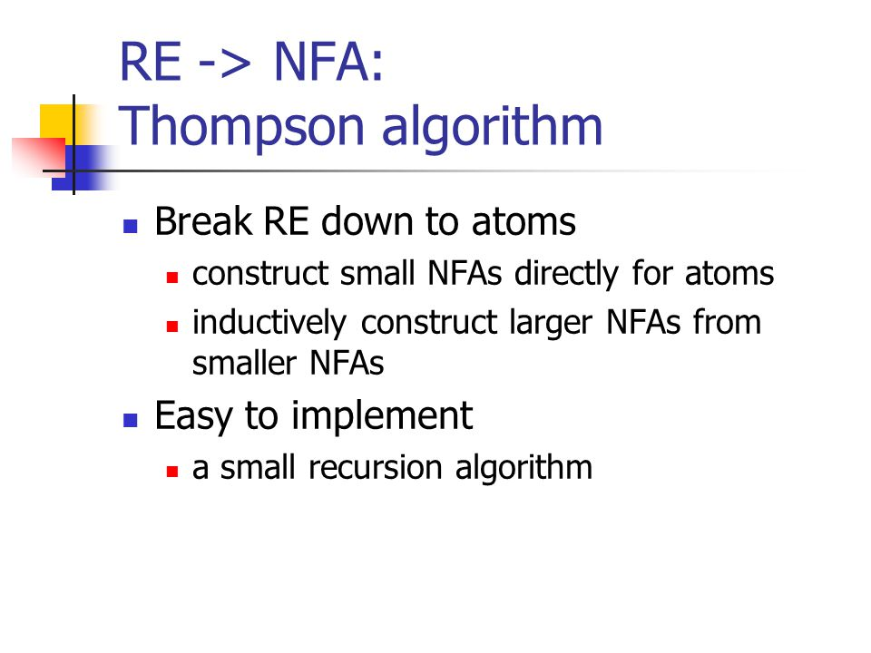 RE -> NFA: Thompson algorithm Break RE down to atoms construct small NFAs directly for atoms inductively construct larger NFAs from smaller NFAs Easy