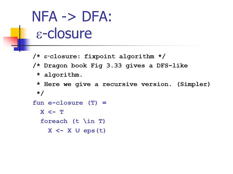 NFA -> DFA:  -closure /*  - closure: fixpoint algorithm */ /* Dragon book Fig 3.33 gives a DFS-like * algorithm.