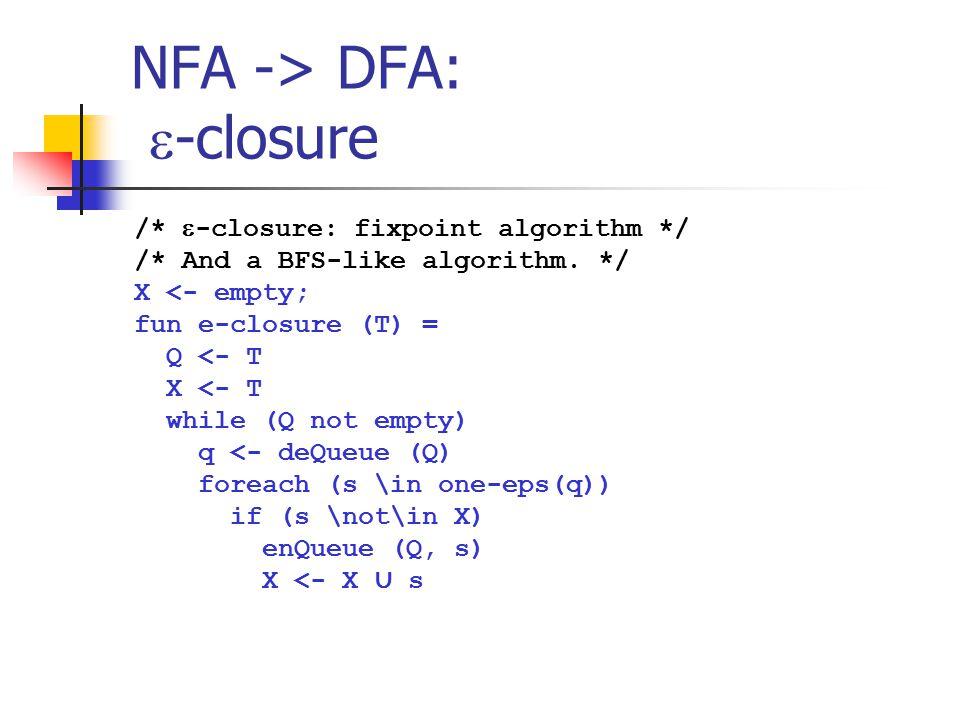 NFA -> DFA:  -closure /*  -closure: fixpoint algorithm */ /* And a BFS-like algorithm. */ X <- empty; fun e-closure (T) = Q <- T X <- T while (Q not