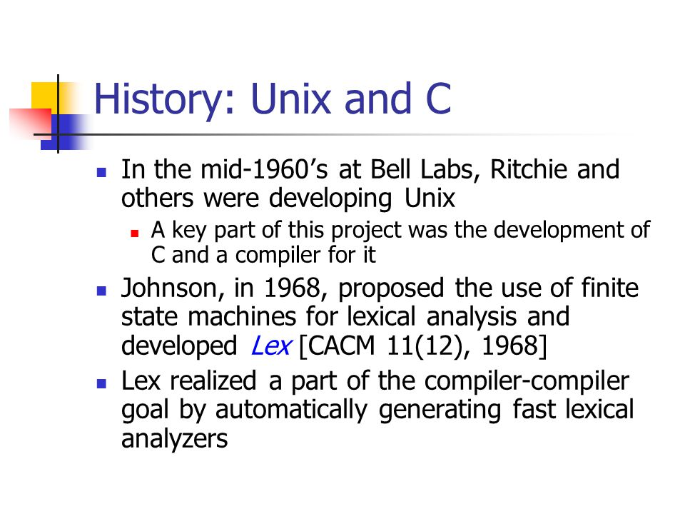 History: Unix and C In the mid-1960 ' s at Bell Labs, Ritchie and others were developing Unix A key part of this project was the development of C and a compiler for it Johnson, in 1968, proposed the use of finite state machines for lexical analysis and developed Lex [CACM 11(12), 1968] Lex realized a part of the compiler-compiler goal by automatically generating fast lexical analyzers