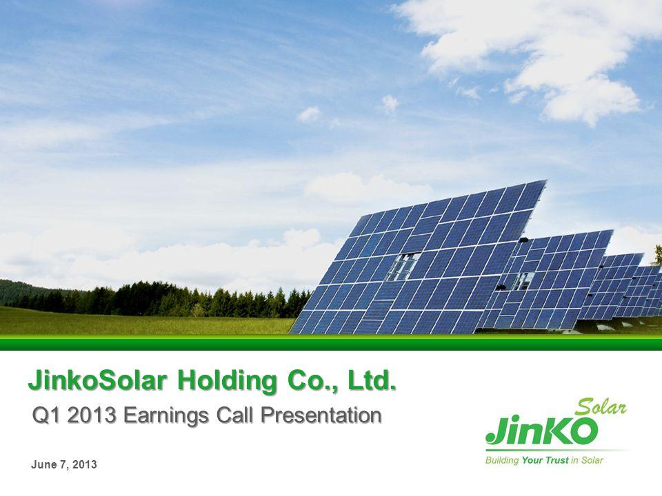 JinkoSolar Holding Co., Ltd. Q1 2013 Earnings Call Presentation June 7, 2013