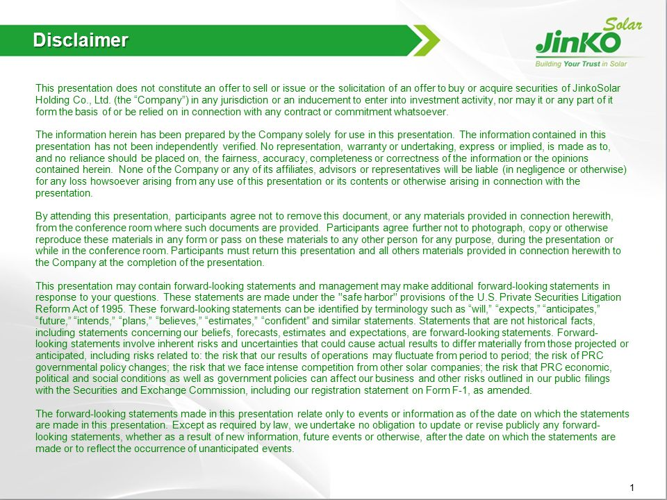 Disclaimer This presentation does not constitute an offer to sell or issue or the solicitation of an offer to buy or acquire securities of JinkoSolar