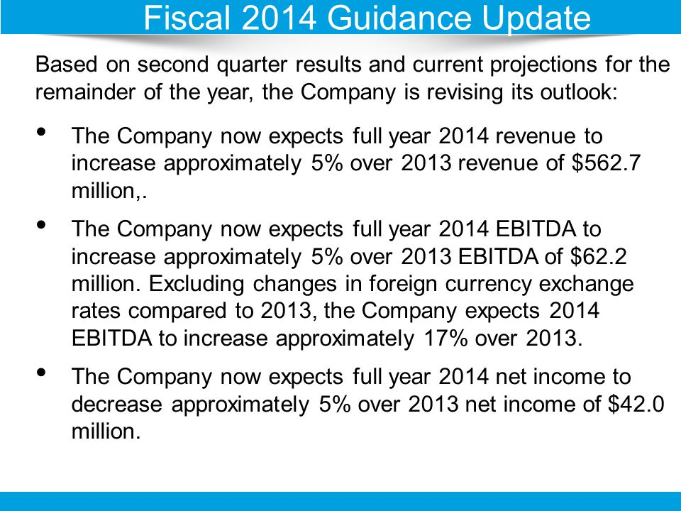 Fiscal 2014 Guidance Update Based on second quarter results and current projections for the remainder of the year, the Company is revising its outlook: The Company now expects full year 2014 revenue to increase approximately 5% over 2013 revenue of $562.7 million,.
