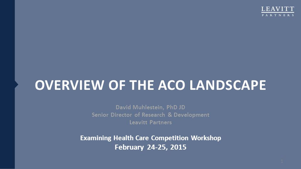 OVERVIEW OF THE ACO LANDSCAPE David Muhlestein, PhD JD Senior Director of Research & Development Leavitt Partners Examining Health Care Competition Wo