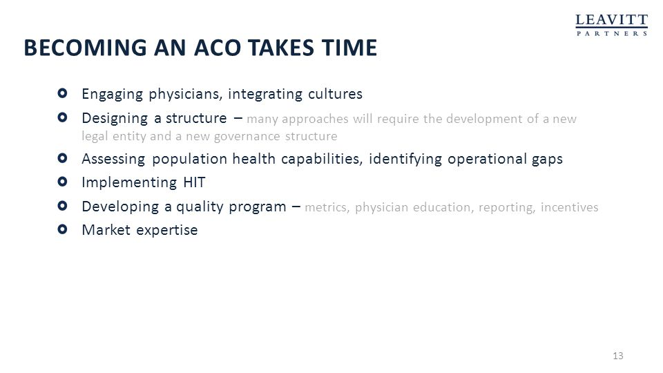 BECOMING AN ACO TAKES TIME Engaging physicians, integrating cultures Designing a structure – many approaches will require the development of a new leg