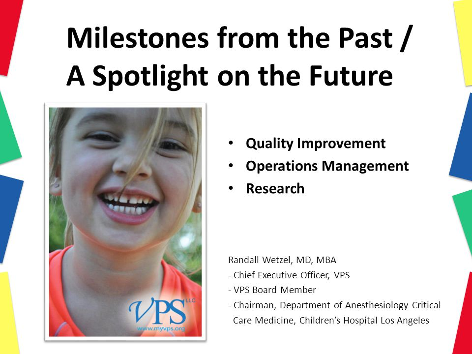 Milestones from the Past / A Spotlight on the Future Quality Improvement Operations Management Research Randall Wetzel, MD, MBA - Chief Executive Officer, VPS - VPS Board Member - Chairman, Department of Anesthesiology Critical Care Medicine, Children's Hospital Los Angeles