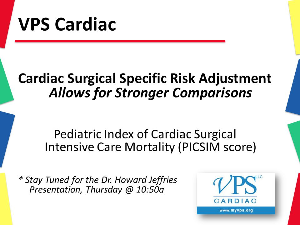 VPS Cardiac Cardiac Surgical Specific Risk Adjustment Allows for Stronger Comparisons Pediatric Index of Cardiac Surgical Intensive Care Mortality (PICSIM score) * Stay Tuned for the Dr.