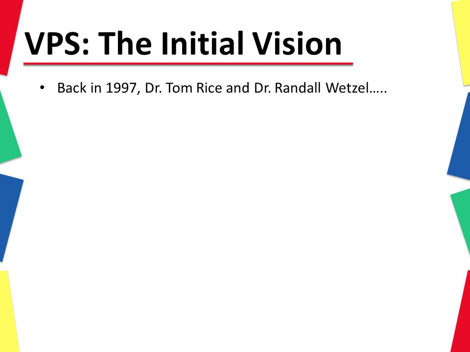 VPS: The Initial Vision Back in 1997, Dr. Tom Rice and Dr. Randall Wetzel…..