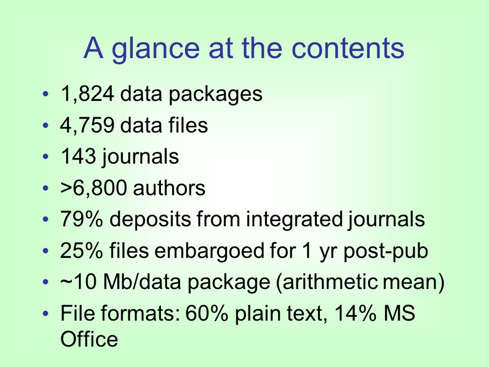A glance at the contents 1,824 data packages 4,759 data files 143 journals >6,800 authors 79% deposits from integrated journals 25% files embargoed for 1 yr post-pub ~10 Mb/data package (arithmetic mean) File formats: 60% plain text, 14% MS Office