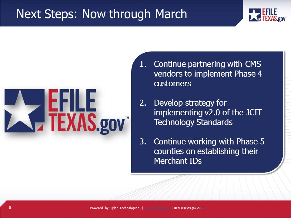 9 Powered by Tyler Technologies |   | © eFileTexas.gov 2013www.eFileTexas.gov Next Steps: Now through March 1.Continue partnering with CMS vendors to implement Phase 4 customers 2.Develop strategy for implementing v2.0 of the JCIT Technology Standards 3.Continue working with Phase 5 counties on establishing their Merchant IDs 1.Continue partnering with CMS vendors to implement Phase 4 customers 2.Develop strategy for implementing v2.0 of the JCIT Technology Standards 3.Continue working with Phase 5 counties on establishing their Merchant IDs