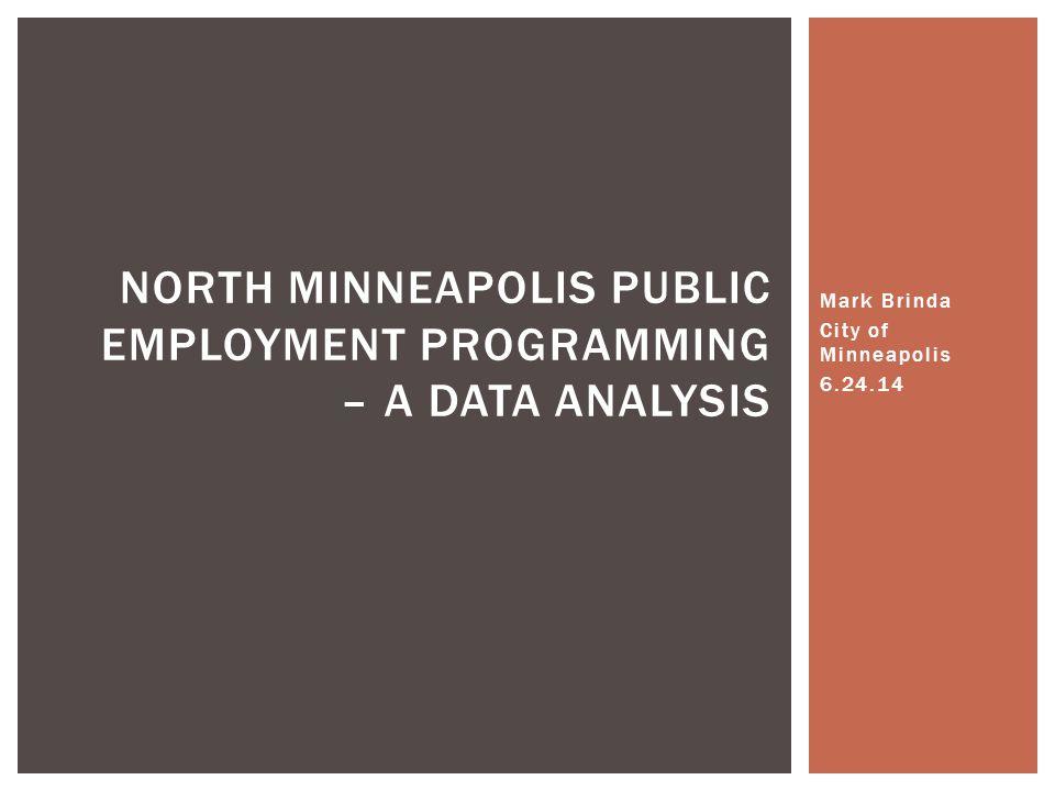 Mark Brinda City of Minneapolis 6.24.14 NORTH MINNEAPOLIS PUBLIC EMPLOYMENT PROGRAMMING – A DATA ANALYSIS