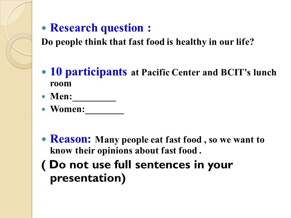 Research question : Do people think that fast food is healthy in our life? 10 participants at Pacific Center and BCIT's lunch room Men:_________ Women