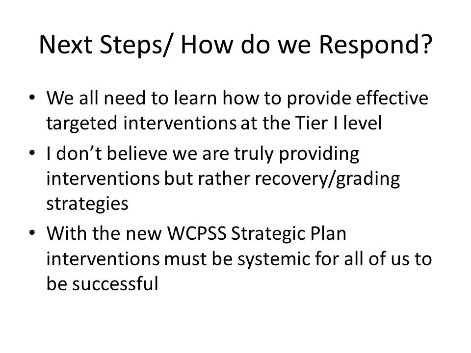 Next Steps/ How do we Respond? We all need to learn how to provide effective targeted interventions at the Tier I level I don't believe we are truly p