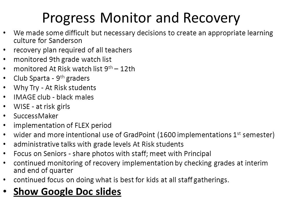 Progress Monitor and Recovery We made some difficult but necessary decisions to create an appropriate learning culture for Sanderson recovery plan required of all teachers monitored 9th grade watch list monitored At Risk watch list 9 th – 12th Club Sparta - 9 th graders Why Try - At Risk students IMAGE club - black males WISE - at risk girls SuccessMaker implementation of FLEX period wider and more intentional use of GradPoint (1600 implementations 1 st semester) administrative talks with grade levels At Risk students Focus on Seniors - share photos with staff; meet with Principal continued monitoring of recovery implementation by checking grades at interim and end of quarter continued focus on doing what is best for kids at all staff gatherings.