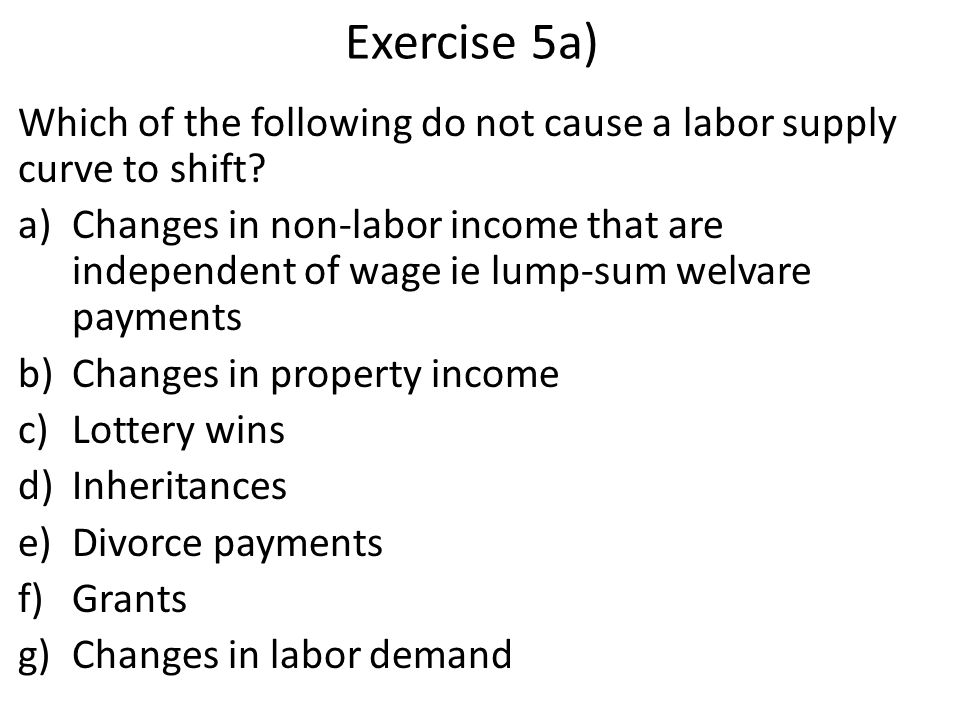 Exercise 5a) Which of the following do not cause a labor supply curve to shift.